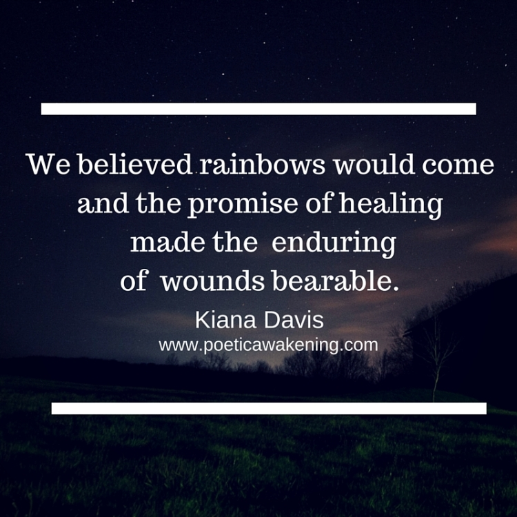 we believed rainbows would come and the waiting on a promise made the wounds bearable.(2)